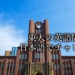 【サクっと東大に挑戦】東大の英語の入試問題は日本語で解いても難しいのか?