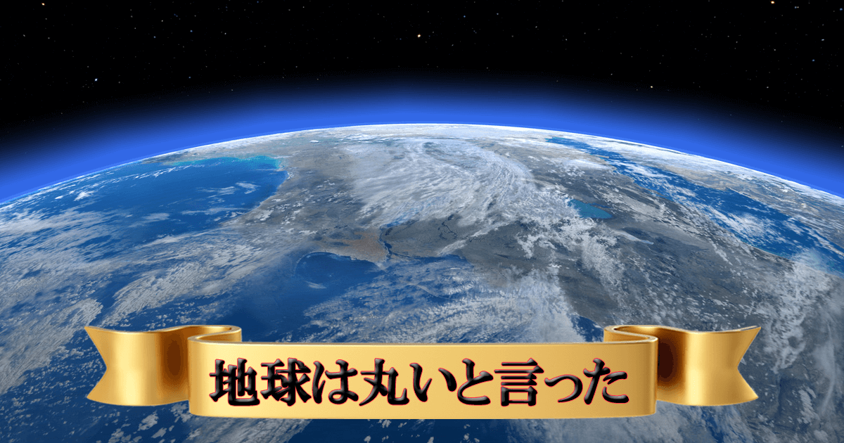 地球は丸いと言った
