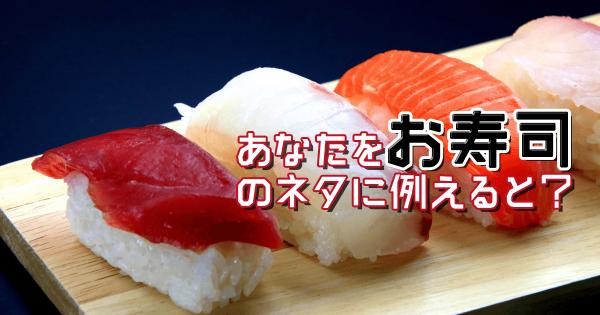 【まぐろ?サーモン?】あなたをお寿司のネタに例える診断