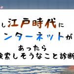 【もし江戸時代にインターネットがあったら】あなたが検索しそうなこと診断