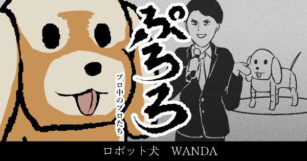 【ロボット犬 WANDA】ぷろろ 〜プロ中のプロたち〜 第2話