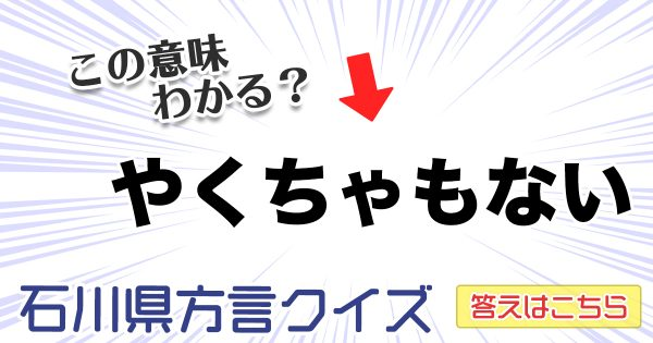 この意味わかればあなたも石川県民!難問方言クイズ【石川県編】全10問!